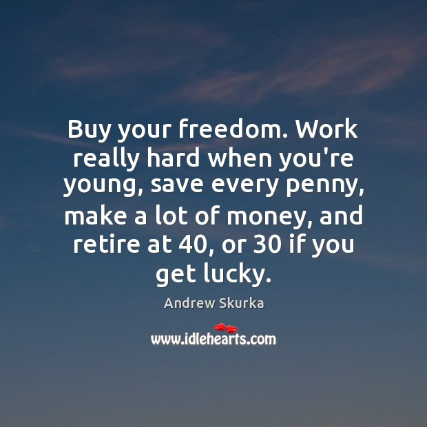 Image, Buy your freedom. Work really hard when you're young, save every penny,