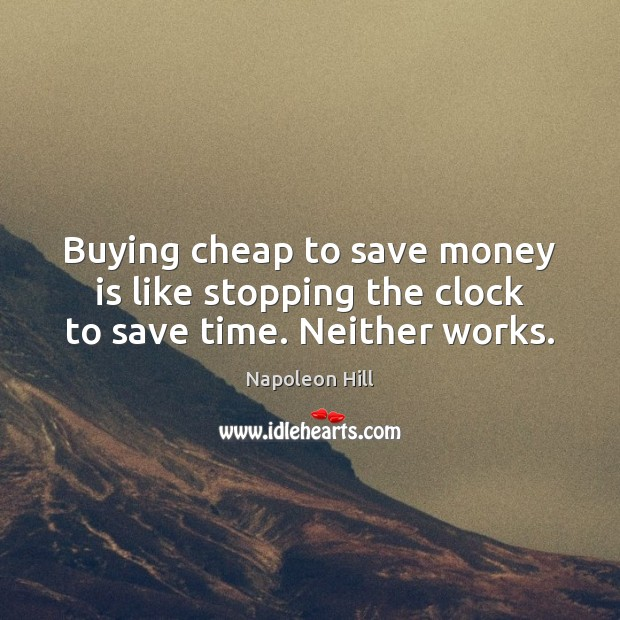 Buying cheap to save money is like stopping the clock to save time. Neither works. Napoleon Hill Picture Quote