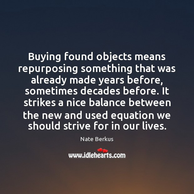 Buying found objects means repurposing something that was already made years before, Nate Berkus Picture Quote