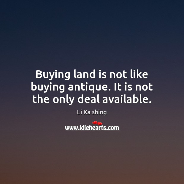 Buying land is not like buying antique. It is not the only deal available. Image