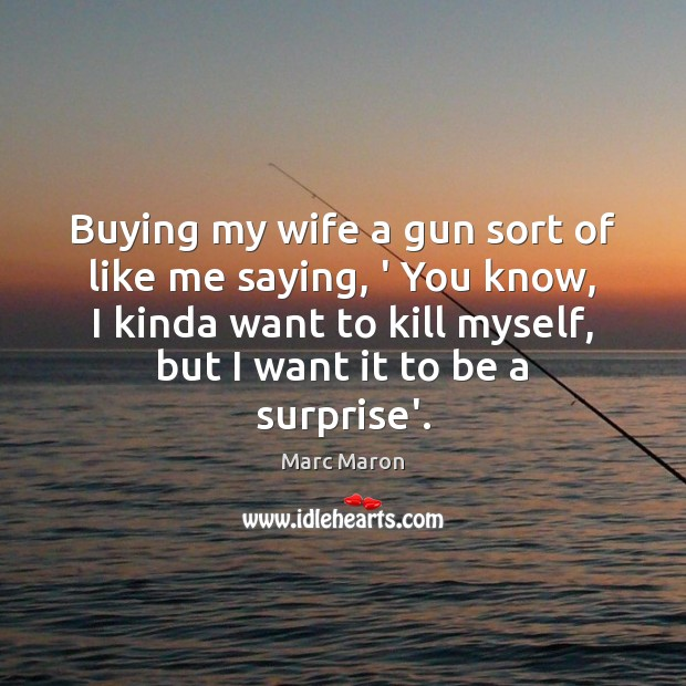 Buying my wife a gun sort of like me saying, ' You Marc Maron Picture Quote