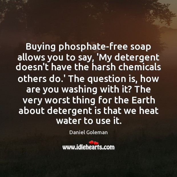 Buying phosphate-free soap allows you to say, 'My detergent doesn't have the Daniel Goleman Picture Quote