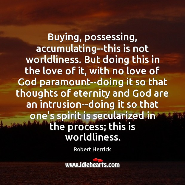 Buying, possessing, accumulating–this is not worldliness. But doing this in the love Image