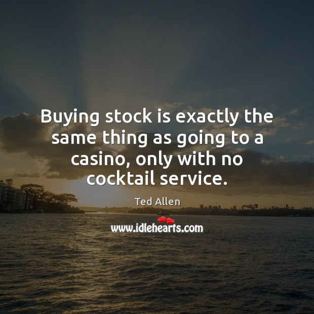 Buying stock is exactly the same thing as going to a casino, Ted Allen Picture Quote