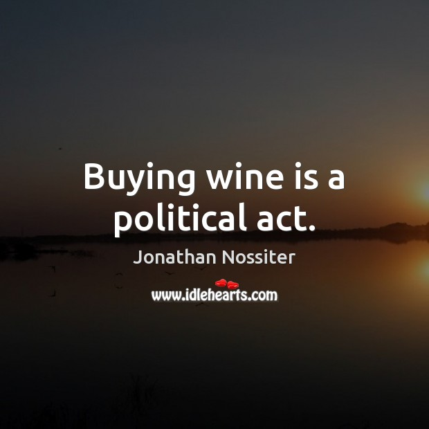 Buying wine is a political act. Image