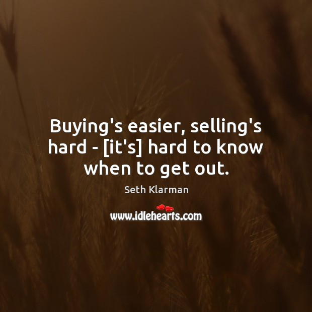 Buying's easier, selling's hard – [it's] hard to know when to get out. Seth Klarman Picture Quote