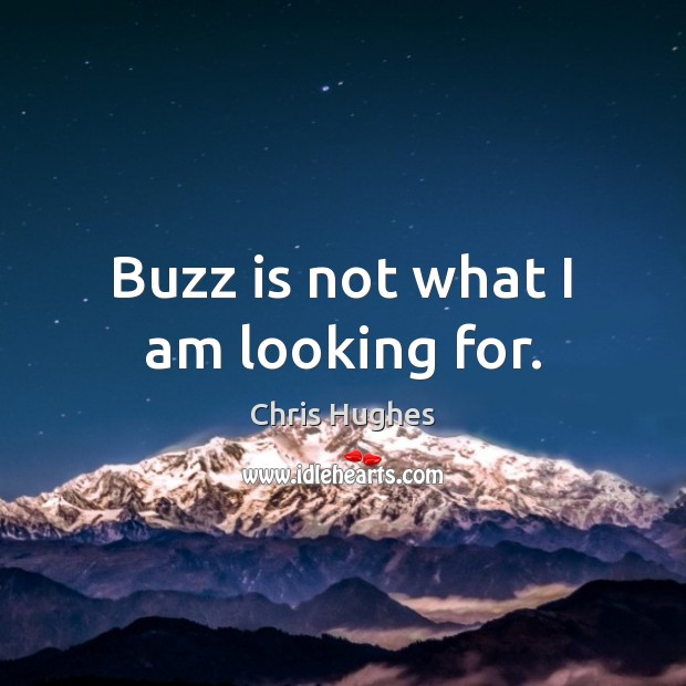 Buzz is not what I am looking for. Chris Hughes Picture Quote