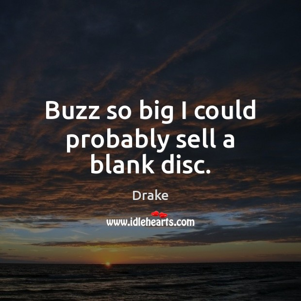 Buzz so big I could probably sell a blank disc. Drake Picture Quote