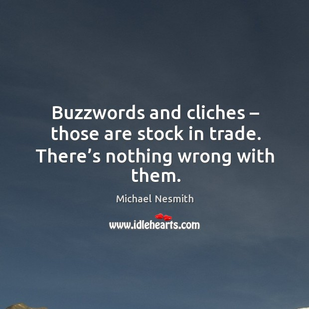 Buzzwords and cliches – those are stock in trade. There's nothing wrong with them. Image