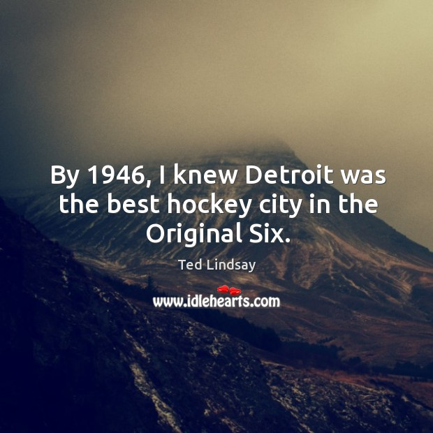 Image, By 1946, I knew detroit was the best hockey city in the original six.