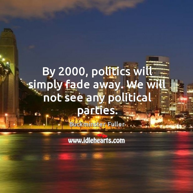 By 2000, politics will simply fade away. We will not see any political parties. Buckminster Fuller Picture Quote