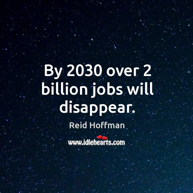By 2030 over 2 billion jobs will disappear. Reid Hoffman Picture Quote