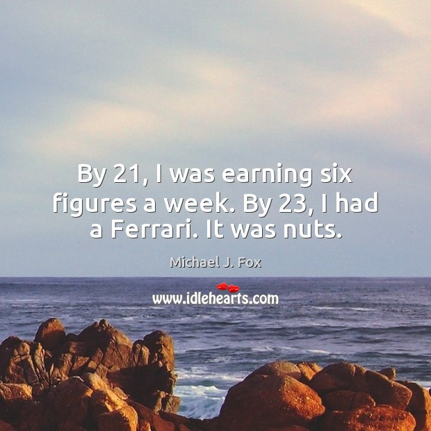 By 21, I was earning six figures a week. By 23, I had a Ferrari. It was nuts. Michael J. Fox Picture Quote
