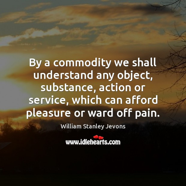 By a commodity we shall understand any object, substance, action or service, William Stanley Jevons Picture Quote