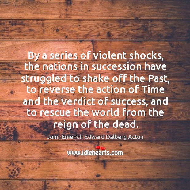 By a series of violent shocks, the nations in succession have struggled to shake off the past Image