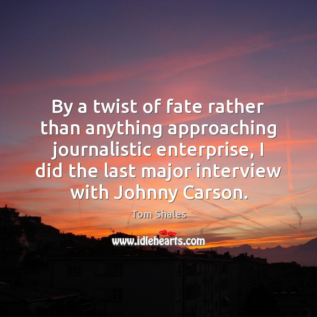 By a twist of fate rather than anything approaching journalistic enterprise, I Tom Shales Picture Quote