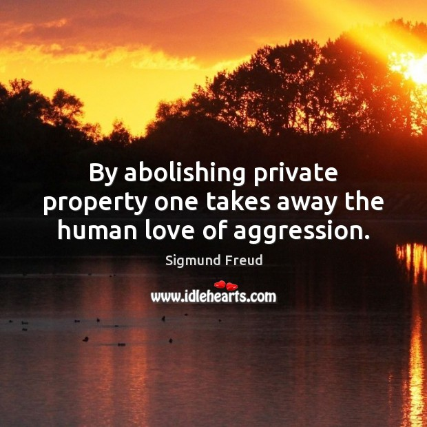 By abolishing private property one takes away the human love of aggression. Image