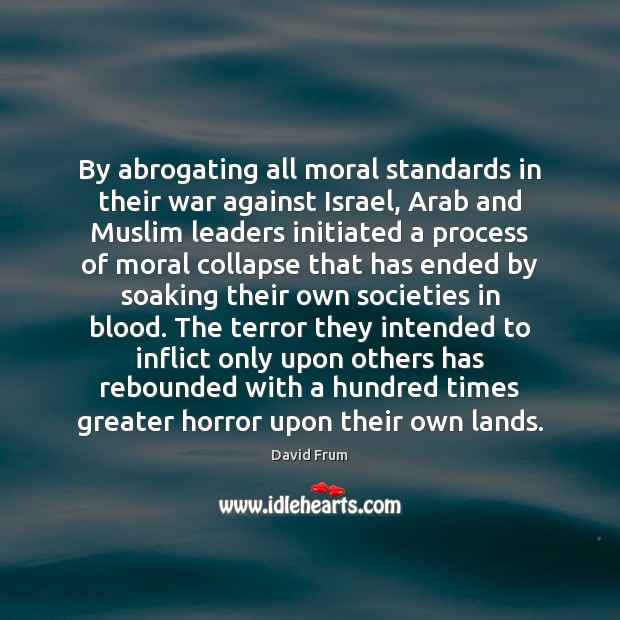 By abrogating all moral standards in their war against Israel, Arab and David Frum Picture Quote