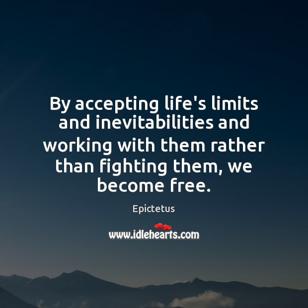 Image, By accepting life's limits and inevitabilities and working with them rather than