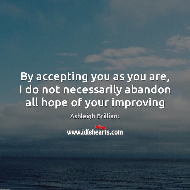 By accepting you as you are, I do not necessarily abandon all hope of your improving Ashleigh Brilliant Picture Quote