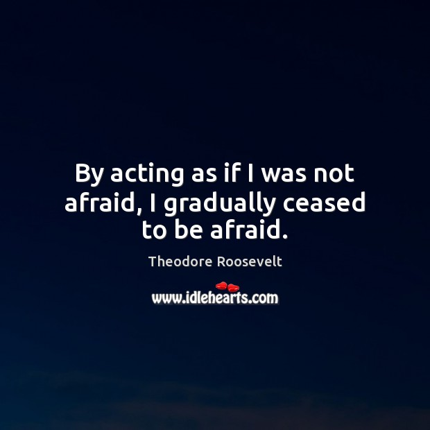 Image, By acting as if I was not afraid, I gradually ceased to be afraid.