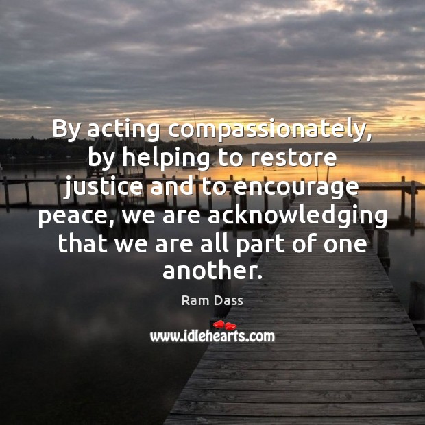 By acting compassionately, by helping to restore justice and to encourage peace, Ram Dass Picture Quote