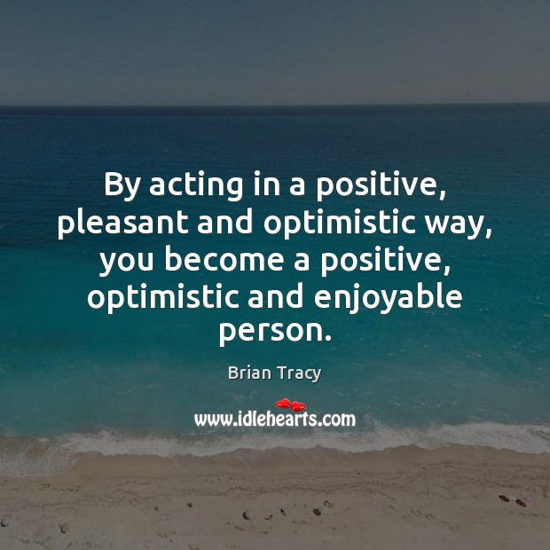 By acting in a positive, pleasant and optimistic way, you become a Image