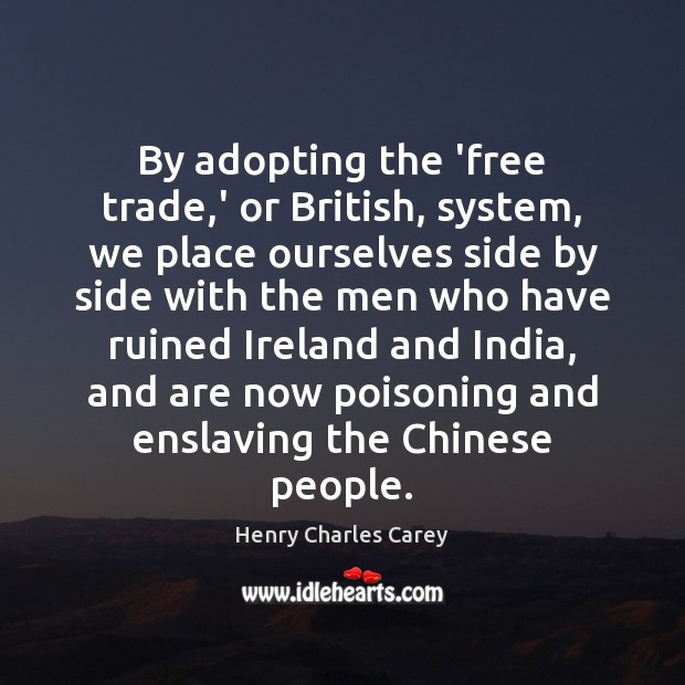 By adopting the 'free trade,' or British, system, we place ourselves Henry Charles Carey Picture Quote