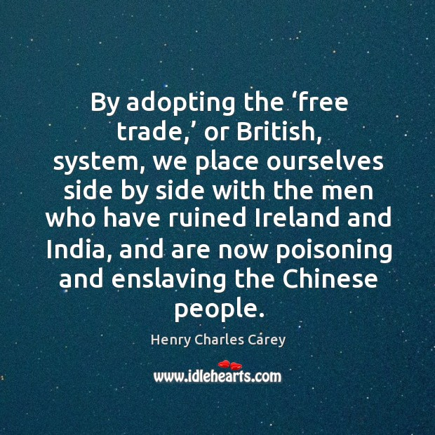 By adopting the 'free trade,' or british, system Henry Charles Carey Picture Quote
