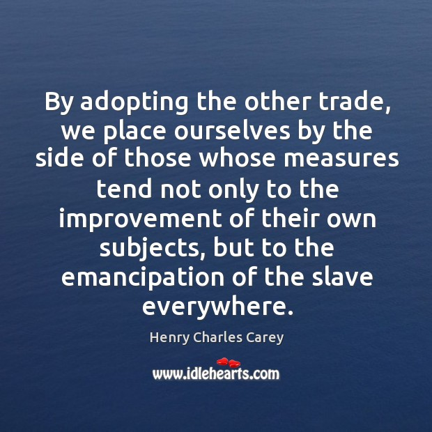 By adopting the other trade, we place ourselves by the side of those whose measures Henry Charles Carey Picture Quote