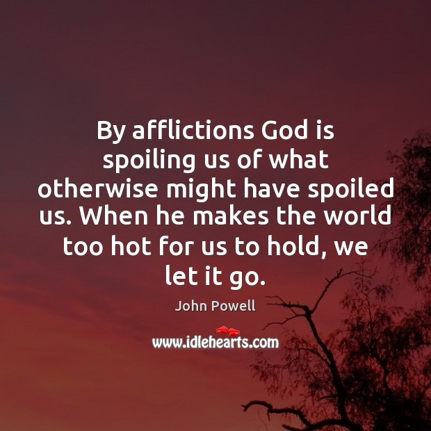 By afflictions God is spoiling us of what otherwise might have spoiled John Powell Picture Quote