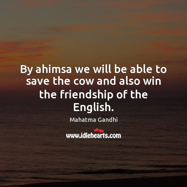 By ahimsa we will be able to save the cow and also win the friendship of the English. Image