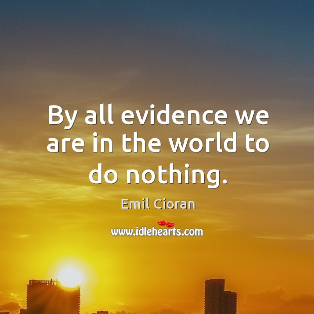 By all evidence we are in the world to do nothing. Emil Cioran Picture Quote