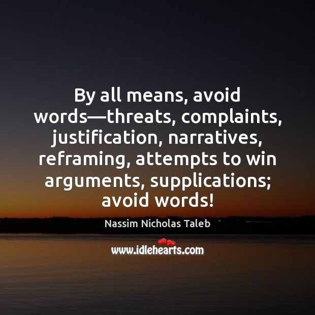 By all means, avoid words—threats, complaints, justification, narratives, reframing, attempts to Nassim Nicholas Taleb Picture Quote