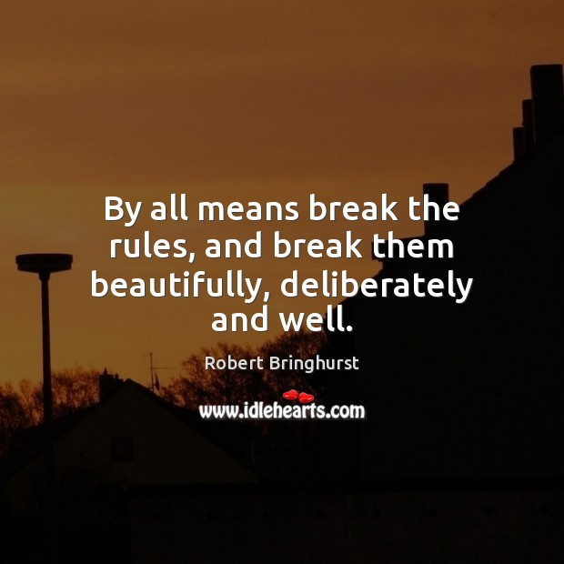By all means break the rules, and break them beautifully, deliberately and well. Robert Bringhurst Picture Quote