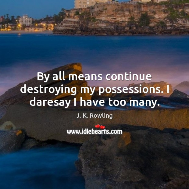 By all means continue destroying my possessions. I daresay I have too many. Image