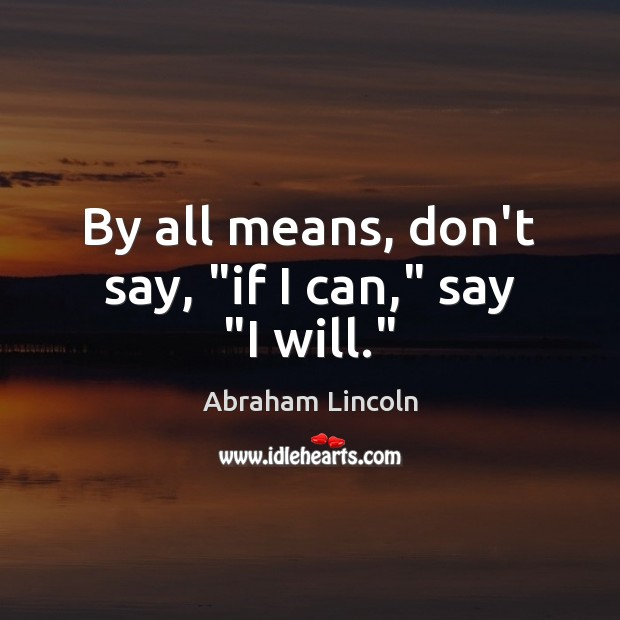 "Image, By all means, don't say, ""if I can,"" say ""I will."""