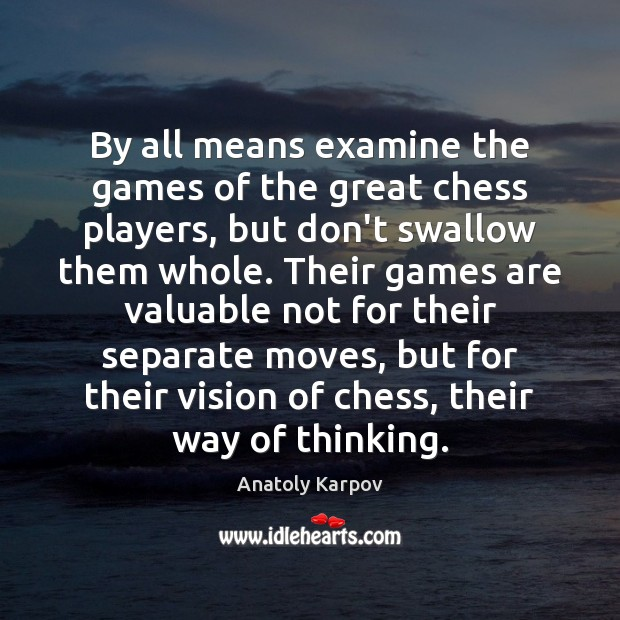 Image, By all means examine the games of the great chess players, but