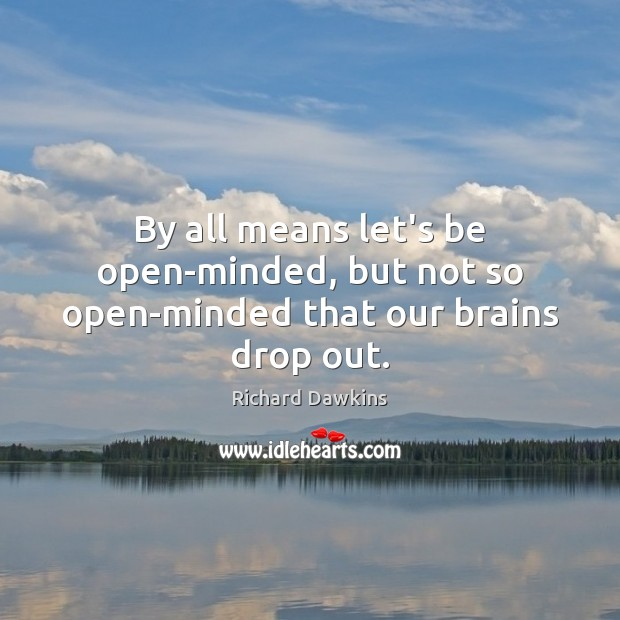 Image, By all means let's be open-minded, but not so open-minded that our brains drop out.