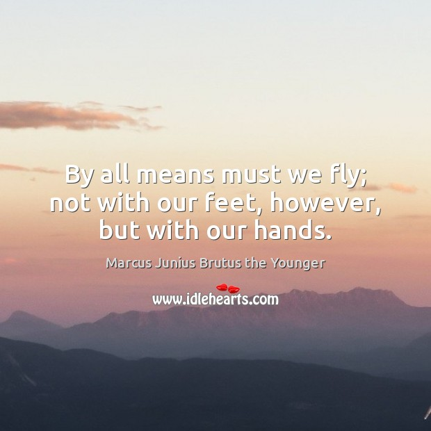 By all means must we fly; not with our feet, however, but with our hands. Image