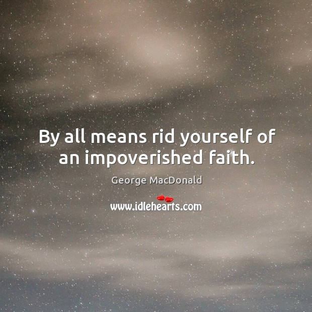 Image, By all means rid yourself of an impoverished faith.