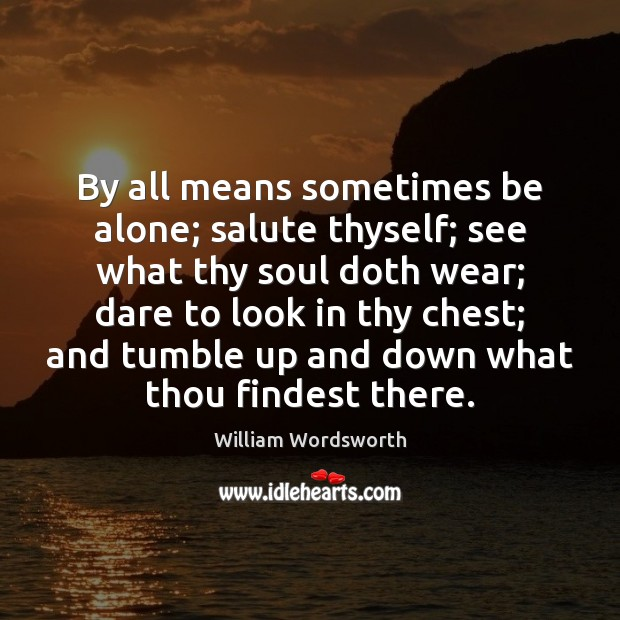 By all means sometimes be alone; salute thyself; see what thy soul William Wordsworth Picture Quote