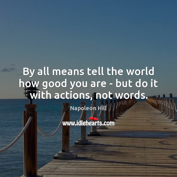 By all means tell the world how good you are – but do it with actions, not words. Napoleon Hill Picture Quote