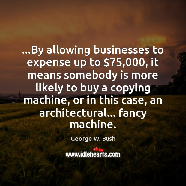 Image, …By allowing businesses to expense up to $75,000, it means somebody is more