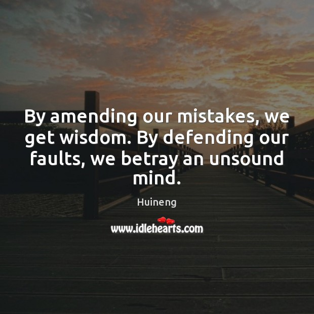 By amending our mistakes, we get wisdom. By defending our faults, we Image