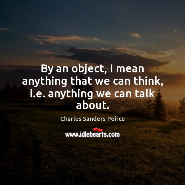 By an object, I mean anything that we can think, i.e. anything we can talk about. Charles Sanders Peirce Picture Quote