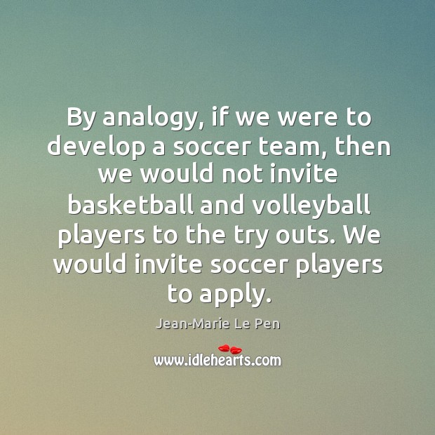 By analogy, if we were to develop a soccer team, then we would not invite basketball Jean-Marie Le Pen Picture Quote