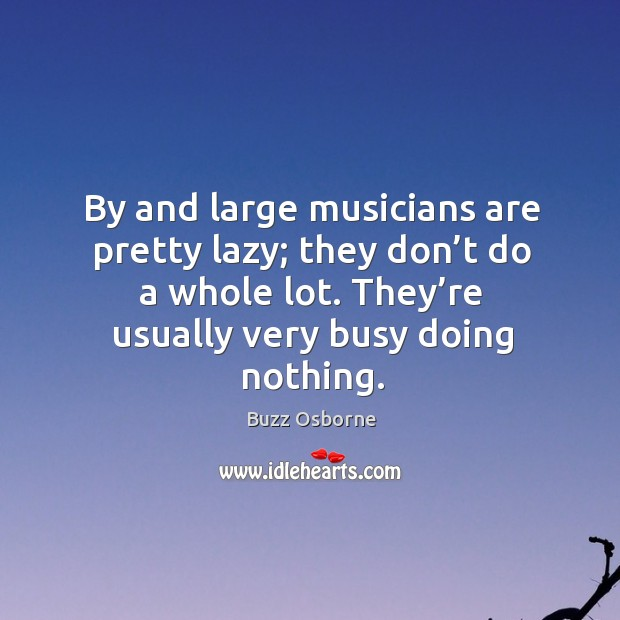 Image, By and large musicians are pretty lazy; they don't do a whole lot. They're usually very busy doing nothing.