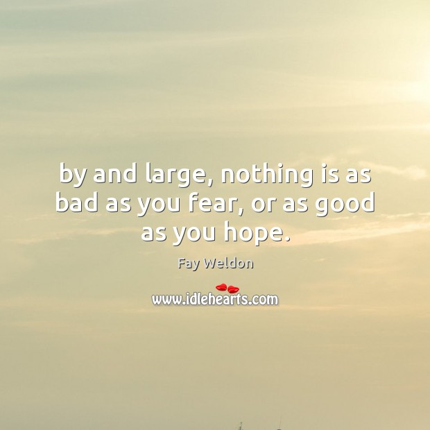 By and large, nothing is as bad as you fear, or as good as you hope. Image