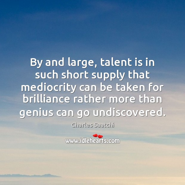 By and large, talent is in such short supply that mediocrity can Image